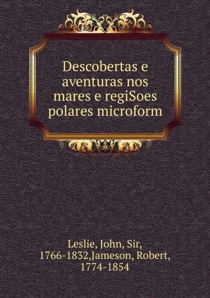 John Leslie Descobertas e aventuras nos mares e regiSoes polares microform