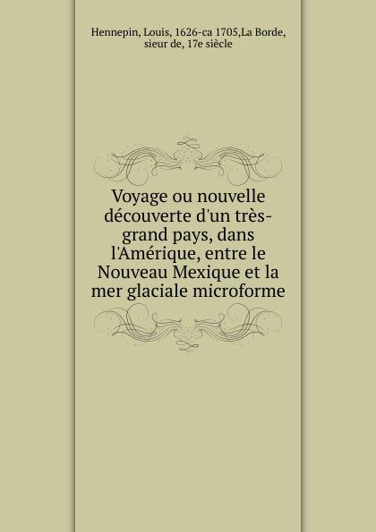 Louis Hennepin Voyage ou nouvelle decouverte d.un tres-grand pays, dans l.Amerique, entre le Nouveau Mexique et la mer glaciale microforme eugène lefêvre le mexique et l intervention europeenne