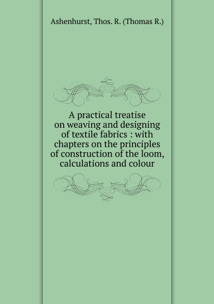 Thomas R. Ashenhurst A practical treatise on weaving and designing of textile fabrics john hummel the dyeing of textile fabrics