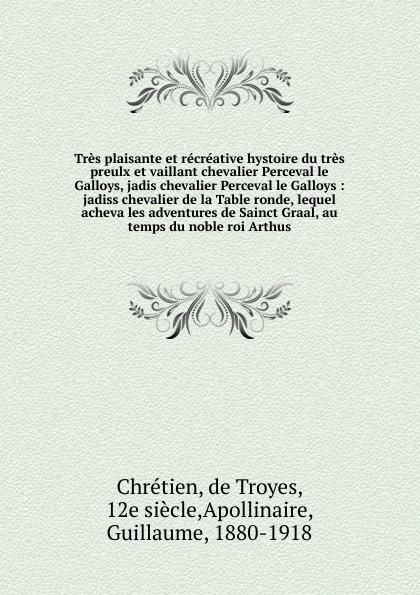de Troyes Chrétien Tres plaisante et recreative hystoire du tres preulx et vaillant chevalier Perceval le Galloys, jadis chevalier Perceval le Galloys