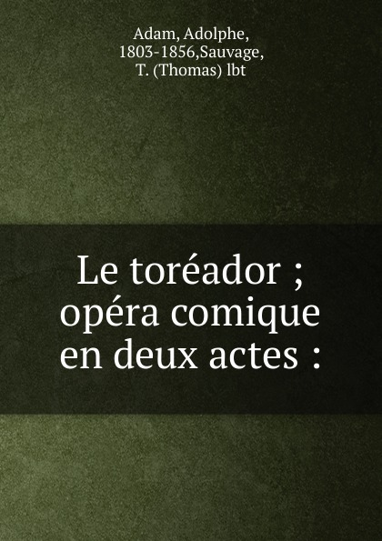 Adolphe Adam Le toreador adolphe adam le toreador opera comique en deux actes french edition