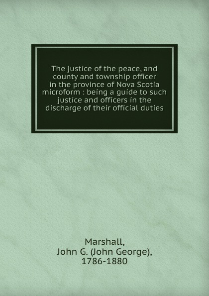 John George Marshall The justice of the peace, and county and township officer in the province of Nova Scotia microform peace and justice
