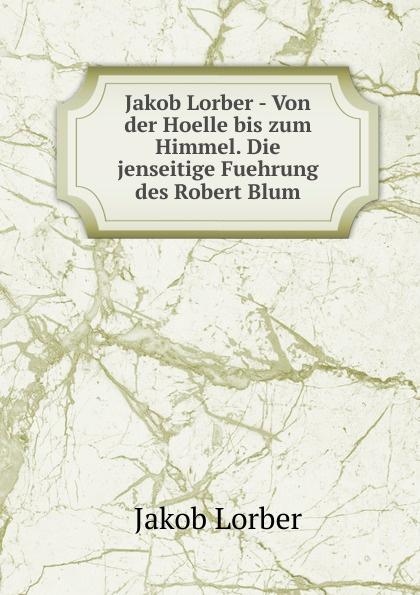 J. Lorber Jakob Lorber - Von der Hoelle bis zum Himmel. Die jenseitige Fuehrung des Robert Blum. j lorber jakob lorber die haushaltung gottes bd 2
