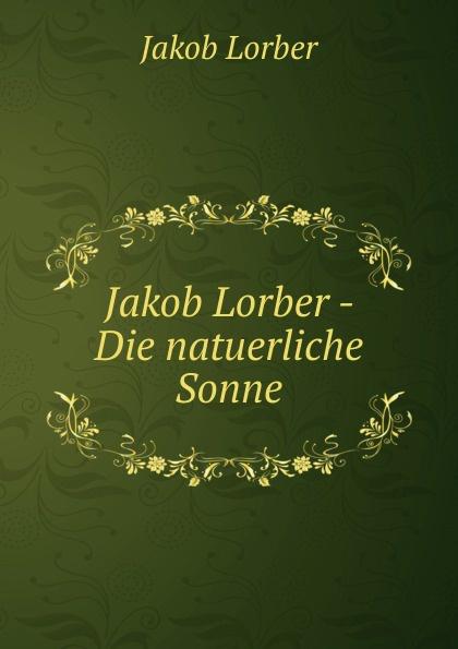 J. Lorber Jakob Lorber - Die natuerliche Sonne j lorber jakob lorber die haushaltung gottes bd 2