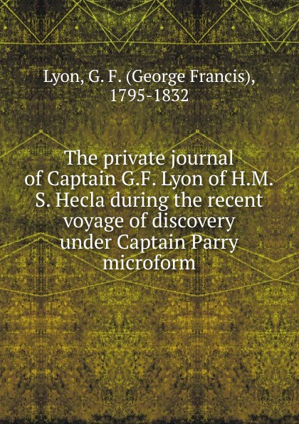 George Francis Lyon The private journal of Captain G.F. Lyon of H.M.S. Hecla during the recent voyage of discovery under Captain Parry microform the captain