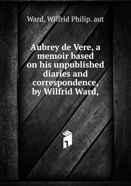Wilfrid Philip. aut Ward Aubrey de Vere, a memoir based on his unpublished diaries and correspondence, by Wilfrid Ward watch and ward