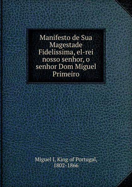 Miguel I Manifesto de Sua Magestade Fidelissima, el-rei nosso senhor, o senhor Dom Miguel Primeiro miguel rodríguez el venado cola blanca