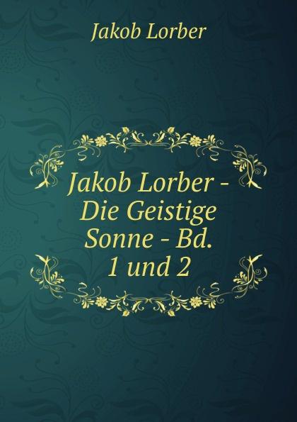 J. Lorber Jakob Lorber - Die Geistige Sonne - Bd. 1 und 2 j lorber die geistige sonne lebenswahre eroffnungen und belehrungen uber die zustande im jenseits mit himmlischer erklarung der 12 gottlichen lebensregeln und von da aus einblicke in german edition