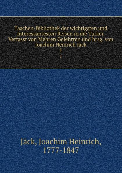 Joachim Heinrich Jäck Taschen-Bibliothek der wichtigsten und interessantesten Reisen in die Turkei. Verfasst von Mehren Gelehrten und hrsg. von Joachim Heinrich Jack unger joachim text und textur fragmente in begehren von beat furrer