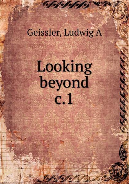 Ludwig A. Geissler Looking beyond