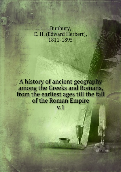 Edward Herbert Bunbury A history of ancient geography among the Greeks and Romans, from the earliest ages till the fall of the Roman Empire stephen batchelor the ancient greeks for dummies