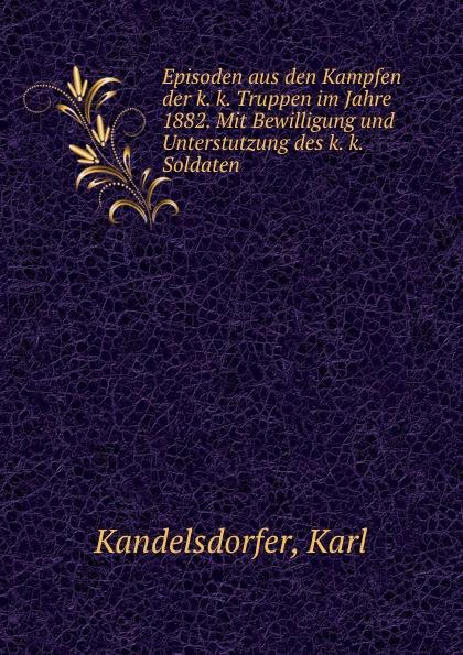 Karl Kandelsdorfer Episoden aus den Kampfen der k. k. Truppen im Jahre 1882. Mit Bewilligung und Unterstutzung des k. k. Soldaten l klein bemerkenswerte baume im grossherzogtum baden hrsg mit unterstutzung des