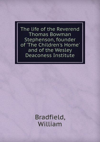 William Bradfield The life of the Reverend Thomas Bowman Stephenson, founder of .The Children.s Home. and of the Wesley Deaconess Institute цена и фото