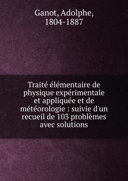 Adolphe Ganot Traite elementaire de physique experimentale et appliquee et de meteorologie jean baptiste biot traite de physique expérimentale et mathématique t 1