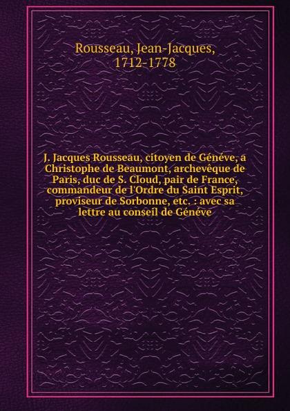 Jean-Jacques Rousseau J. Jacques Rousseau, citoyen de Geneve, a Christophe de Beaumont, archeveque de Paris, duc de S. Cloud, pair de France, commandeur de l.Ordre du Saint Esprit, proviseur de Sorbonne, etc. jean jacques rousseau oeuvres de j j rousseau de geneve vol 3 contenant discours sur l origine et les fondemens de l inegalite parmi les hommes lettre de m de voltaire a m rousseau reponse de m rousseau a m de voltaire lettre a m de boissy discours sur l