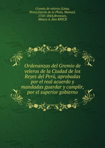 Manuel García de la Plata Ordenanzas del Gremio de veleros de la Ciudad de los Reyes del Peru, aprobadas por el real acuerdo y mandadas guardar y cumplir, por el superior gobierno.
