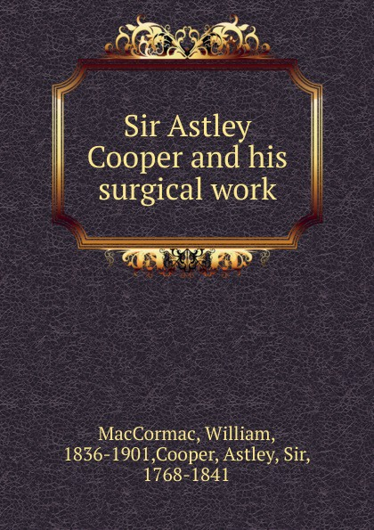 William MacCormac Sir Astley Cooper and his surgical work цена 2017