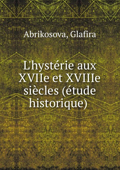 Glafira Abrikosova L.hysterie aux XVIIe et XVIIIe siecles (etude historique) glafira abrikosova l hysterie aux xviie et xviiie siecles etude historique