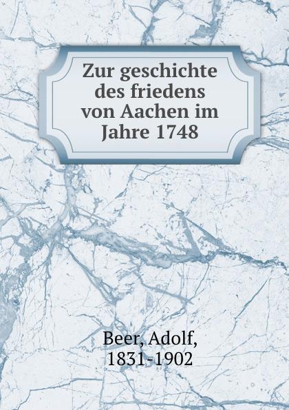Adolf Beer Zur geschichte des friedens von Aachen im Jahre 1748 kasalla aachen