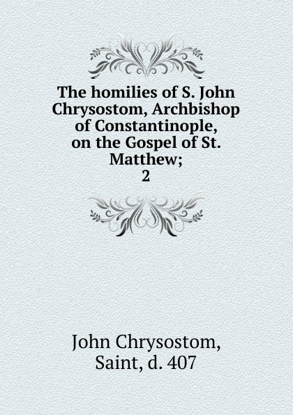 John Chrysostom The homilies of S. John Chrysostom, Archbishop of Constantinople, on the Gospel of St. Matthew mary helen allies saint john chrysostom thomas william allies leaves from st john chrysostom