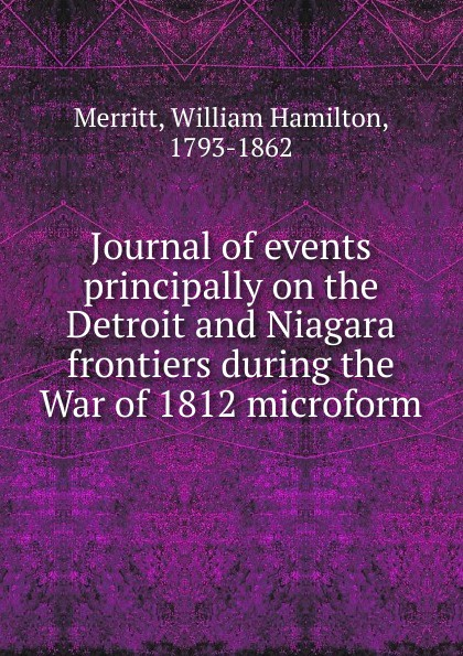 William Hamilton Merritt Journal of events principally on the Detroit and Niagara frontiers during the War of 1812 microform niagara historical society