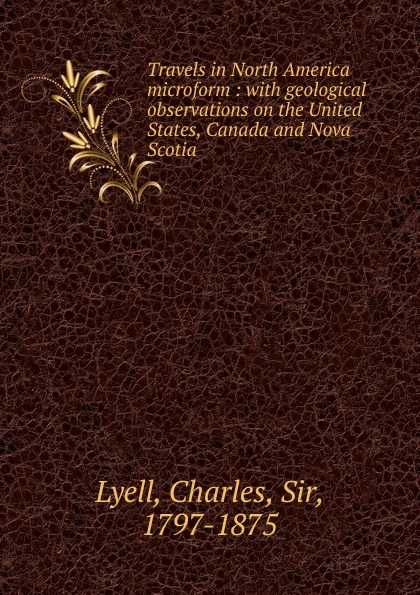 Charles Lyell Travels in North America microform charles lyell travels in north america canada and nova scotia microform