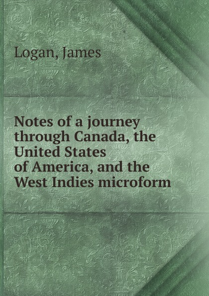 James Logan Notes of a journey through Canada, the United States of America, and the West Indies microform geography of greater britain india canada australia africa the west indies classic reprint