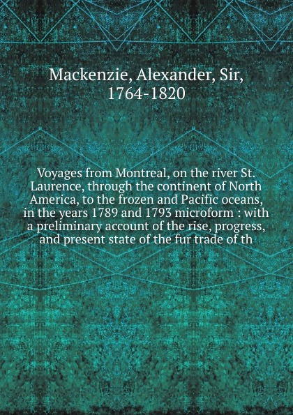 Alexander Mackenzie Voyages from Montreal, on the river St. Laurence, through the continent of North America, to the frozen and Pacific oceans, in the years 1789 and 1793 microform alexander mackenzie voyages from montreal through the continent of north america to the frozen and pacific oceans in 1789 and 1793