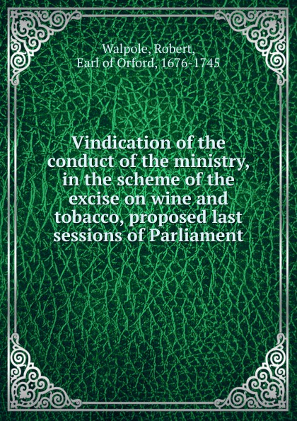 Robert Walpole Vindication of the conduct of the ministry, in the scheme of the excise on wine and tobacco, proposed last sessions of Parliament robert sessions woodworth adjustment and mastery