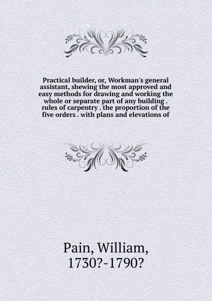 William Pain Practical builder. Or, Workman.s general assistant, shewing the most approved and easy methods for drawing and working the whole or separate part of any building . rules of carpentry . the proportion of the five orders . william pain the builder s pocket treasure