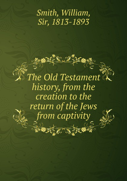 Smith William The Old Testament history, from the creation to the return of the Jews from captivity william howes a critical review of jewish history from the earliest times to the return from bablonish captivity
