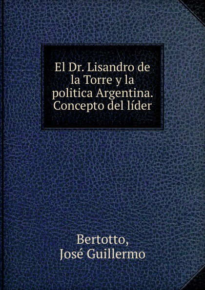 цена на José Guillermo Bertotto El Dr. Lisandro de la Torre y la politica Argentina. Concepto del lider