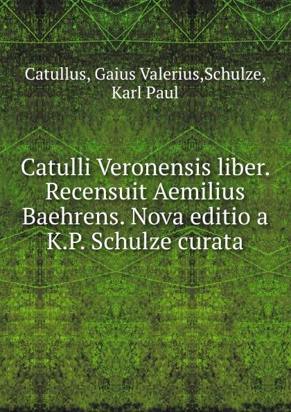Catullus Gaius Valerius Catulli Veronensis liber. Recensuit Aemilius Baehrens. Nova editio a K.P. Schulze curata heussner friedrich observationes grammaticae in catulli veronensis librum latin edition