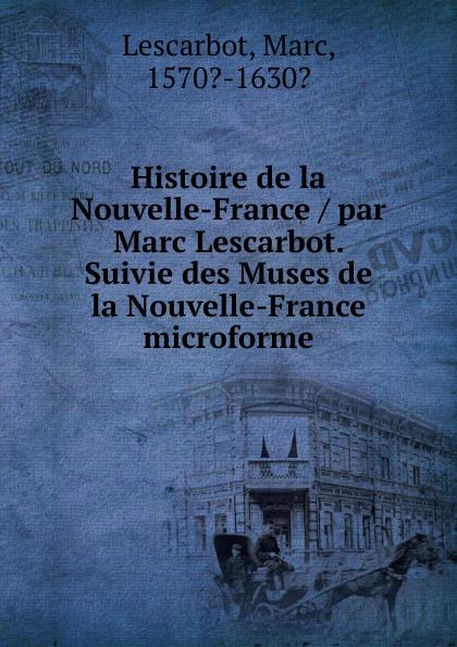 Marc Lescarbot Histoire de la Nouvelle-France / par Lescarbot. Suivie des Muses microforme