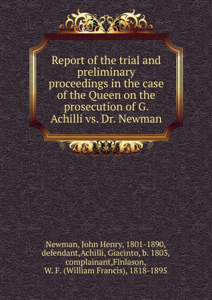 Newman John Henry Report of the trial and preliminary proceedings in the case of the Queen on the prosecution of G. Achilli vs. Dr. Newman цена и фото