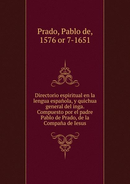 Pablo de Prado Directorio espiritual en la lengua espanola, y quichua general del inga. Compuesto por el padre Pablo de Prado, de la Compana de Iesus недорго, оригинальная цена