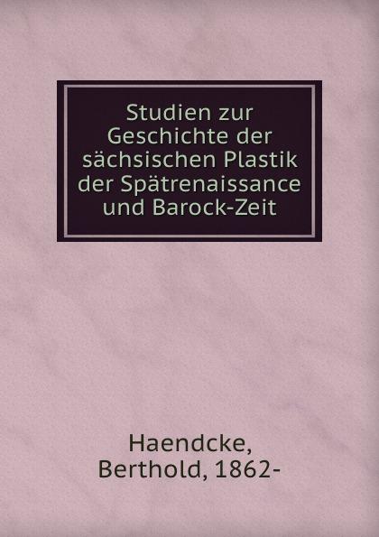 Berthold Haendcke Studien zur Geschichte der sachsischen Plastik der Spatrenaissance und Barock-Zeit louisa van der does zeichen der zeit zur symbolik der volkischen bewegung