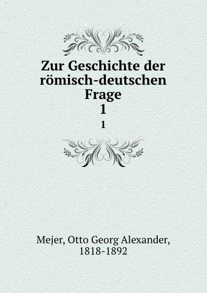 Otto Georg Alexander Mejer Zur Geschichte der romisch-deutschen Frage otto georg alexander mejer zur geschichte der romisch deutschen frage