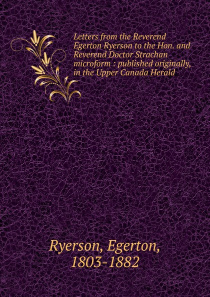 Egerton Ryerson Letters from the Reverend Egerton Ryerson to the Hon. and Reverend Doctor Strachan microform egerton ryerson the loyalists of america and their times