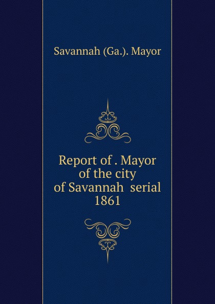 Savannah Ga. Mayor Report of . Mayor of the city of Savannah serial
