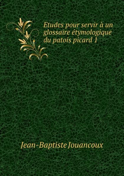 Jean-Baptiste Jouancoux Etudes pour servir a un glossaire etymologique du patois picard 1