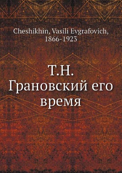 В.Е. Чешихин Т.Н. Грановский его время