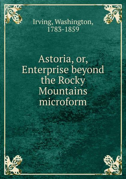 Irving Washington Astoria. Or, Enterprise beyond the Rocky Mountains microform beyond the mountains