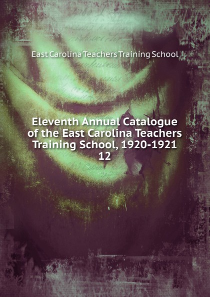 East Carolina Teachers Training School Eleventh Annual Catalogue of the East Carolina Teachers Training School, 1920-1921 edward l thorndike the teachers word book 1921