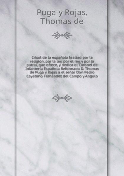 Puga y Rojas Crisol de la espanola lealtad por la religion, por la ley, por el rey, y por la patria, que ofrece, y dedica el Coronel de Infanteria Espanola Reformado D. Thomas de Puga y Rojas a el senor Don Pedro Cayetano Fernandez del Campo y Angulo benjamin vicuña mackenna la visita de la provincia de santiago practicada por el intendente classic reprint