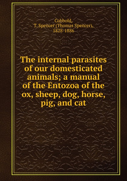 Thomas Spencer Cobbold The internal parasites of our domesticated animals