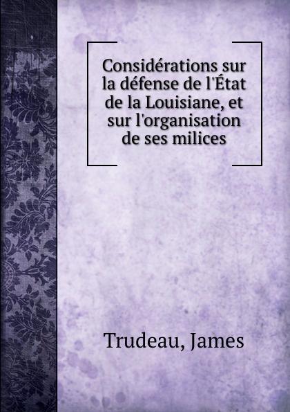 James Trudeau Considerations sur la defense de l.Etat de la Louisiane, et sur l.organisation de ses milices joseph rogniat considerations sur l art de la guerre