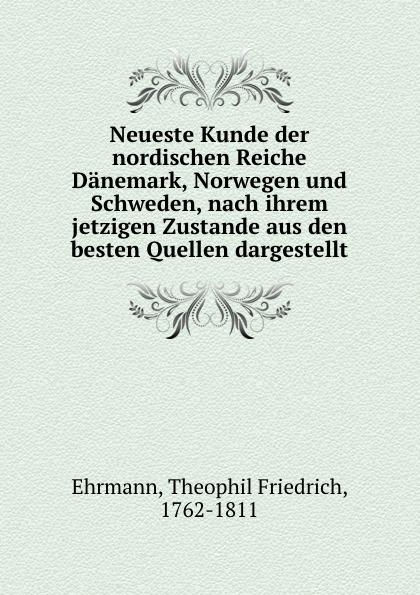 Theophil Friedrich Ehrmann Neueste Kunde der nordischen Reiche Danemark, Norwegen und Schweden, nach ihrem jetzigen Zustande aus den besten Quellen dargestellt