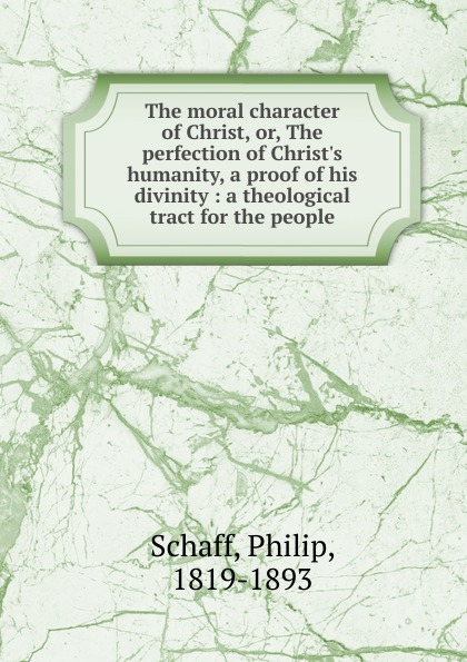 Philip Schaff The moral character of Christ. Or, The perfection of Christ.s humanity, a proof of his divinity