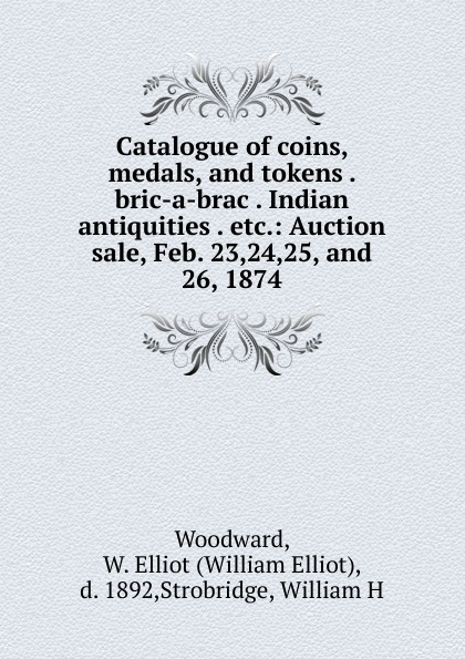 William Elliot Woodward Catalogue of coins, medals, and tokens . bric-a-brac . Indian antiquities . etc. александр дюма bric à brac